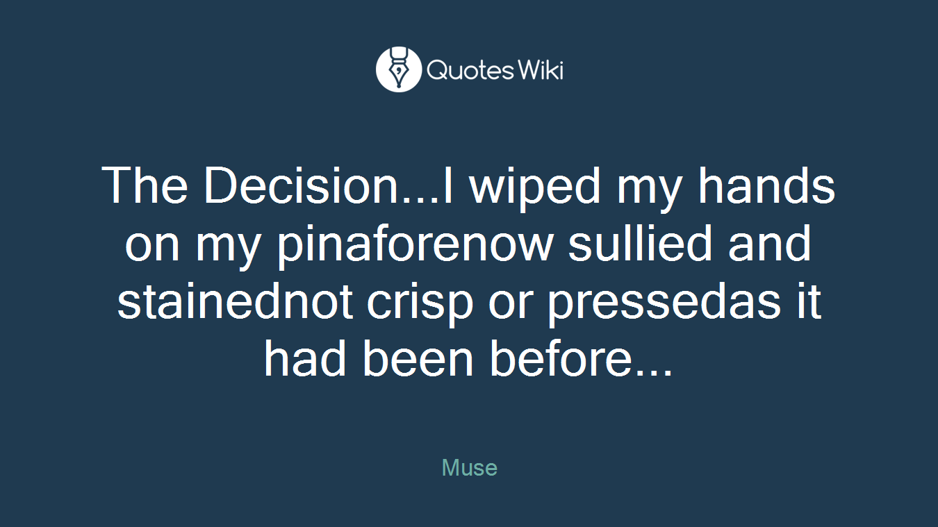 The Decision...I wiped my hands on my pinaforenow sullied and stainednot crisp or pressedas it had been before...