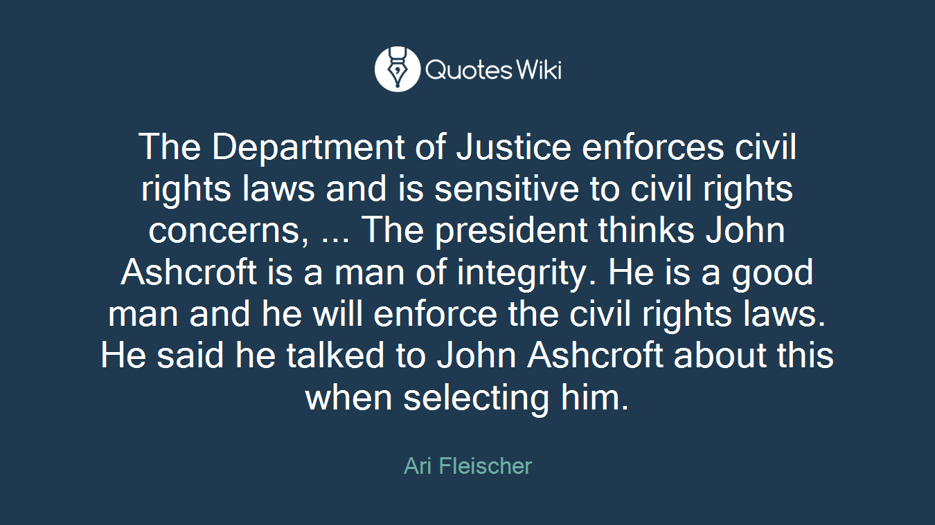 The Department of Justice enforces civil rights laws and is sensitive to civil rights concerns, ... The president thinks John Ashcroft is a man of integrity. He is a good man and he will enforce the civil rights laws. He said he talked to John Ashcroft about this when selecting him.