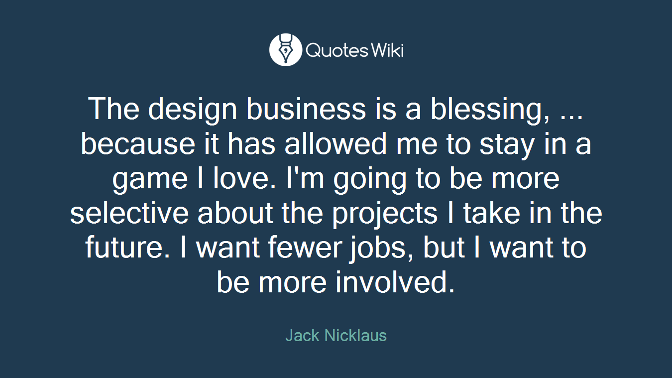 The design business is a blessing, ... because it has allowed me to stay in a game I love. I'm going to be more selective about the projects I take in the future. I want fewer jobs, but I want to be more involved.