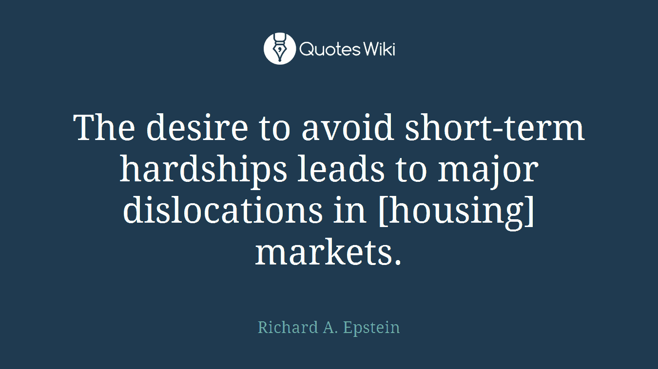 The desire to avoid short-term hardships leads to major dislocations in [housing] markets.