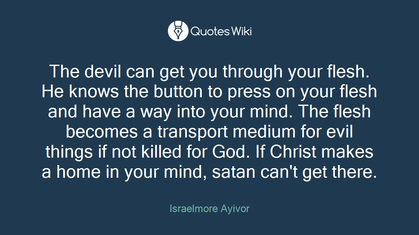 The devil can get you through your flesh. He knows the button to press on your flesh and have a way into your mind. The flesh becomes a transport medium for evil things if not killed for God. If Christ makes a home in your mind, satan can't get there.