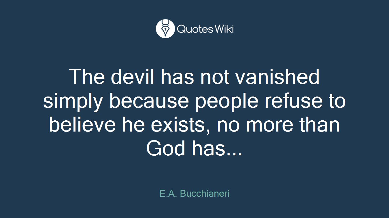 The devil has not vanished simply because people refuse to believe he exists, no more than God has...