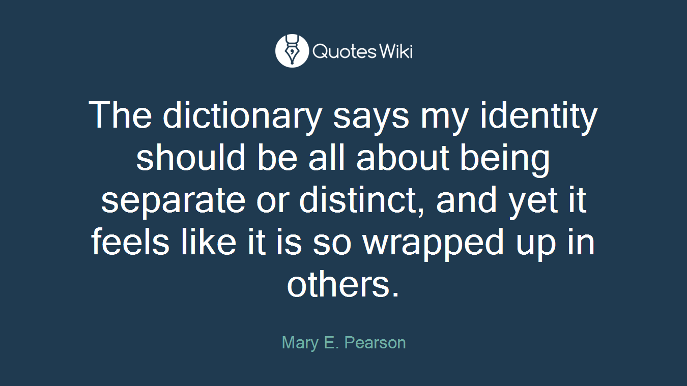 The dictionary says my identity should be all about being separate or distinct, and yet it feels like it is so wrapped up in others.