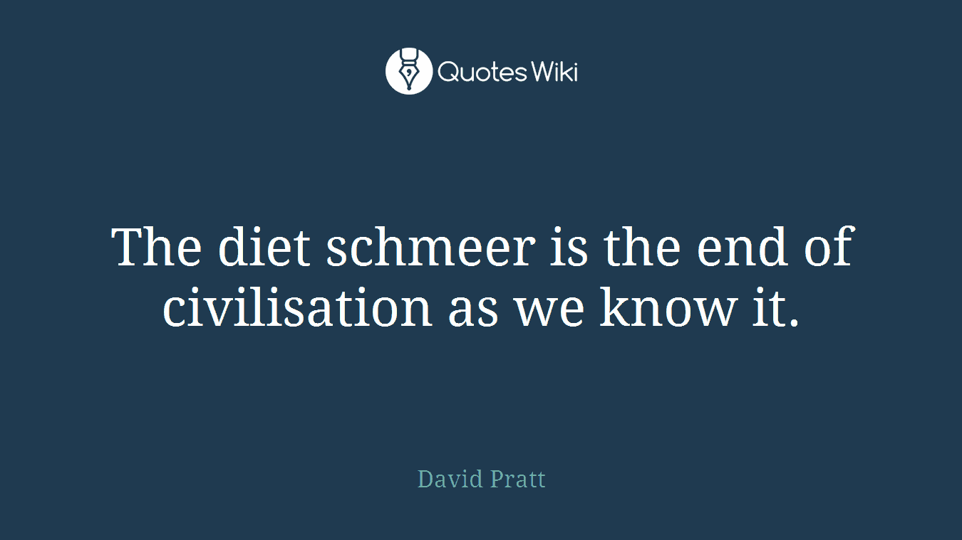 The diet schmeer is the end of civilisation as we know it.