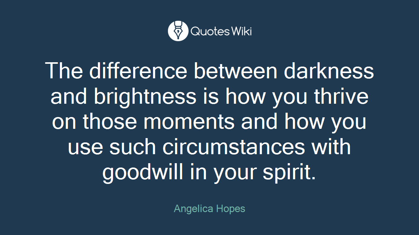 The difference between darkness and brightness is how you thrive on those moments and how you use such circumstances with goodwill in your spirit.