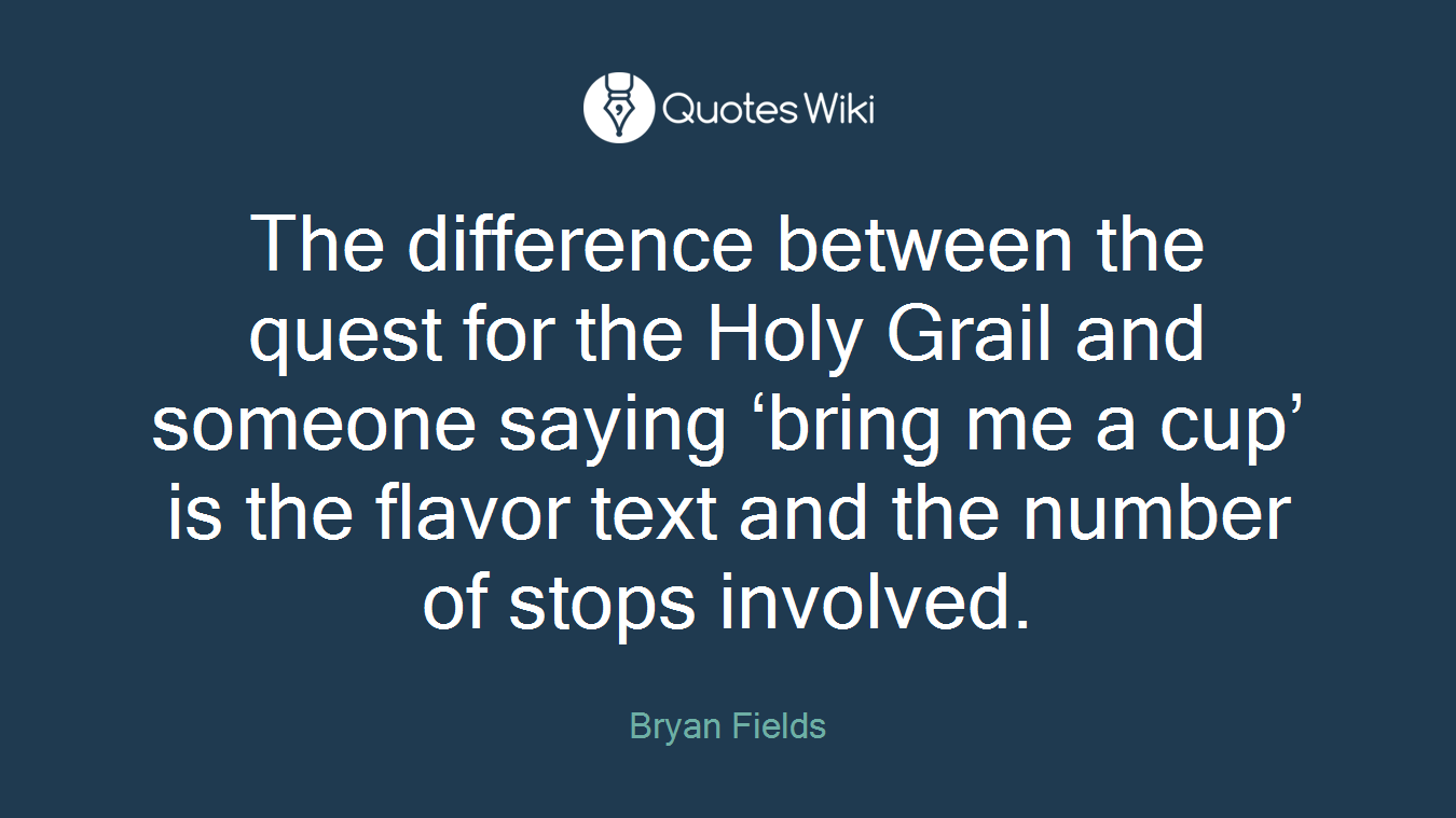 The difference between the quest for the Holy Grail and someone saying 'bring me a cup' is the flavor text and the number of stops involved.