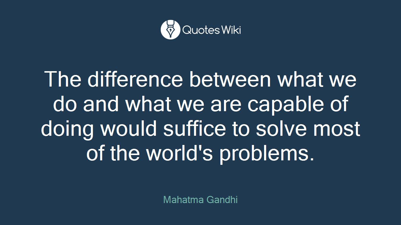 The difference between what we do and what we are capable of doing would suffice to solve most of the world's problems.