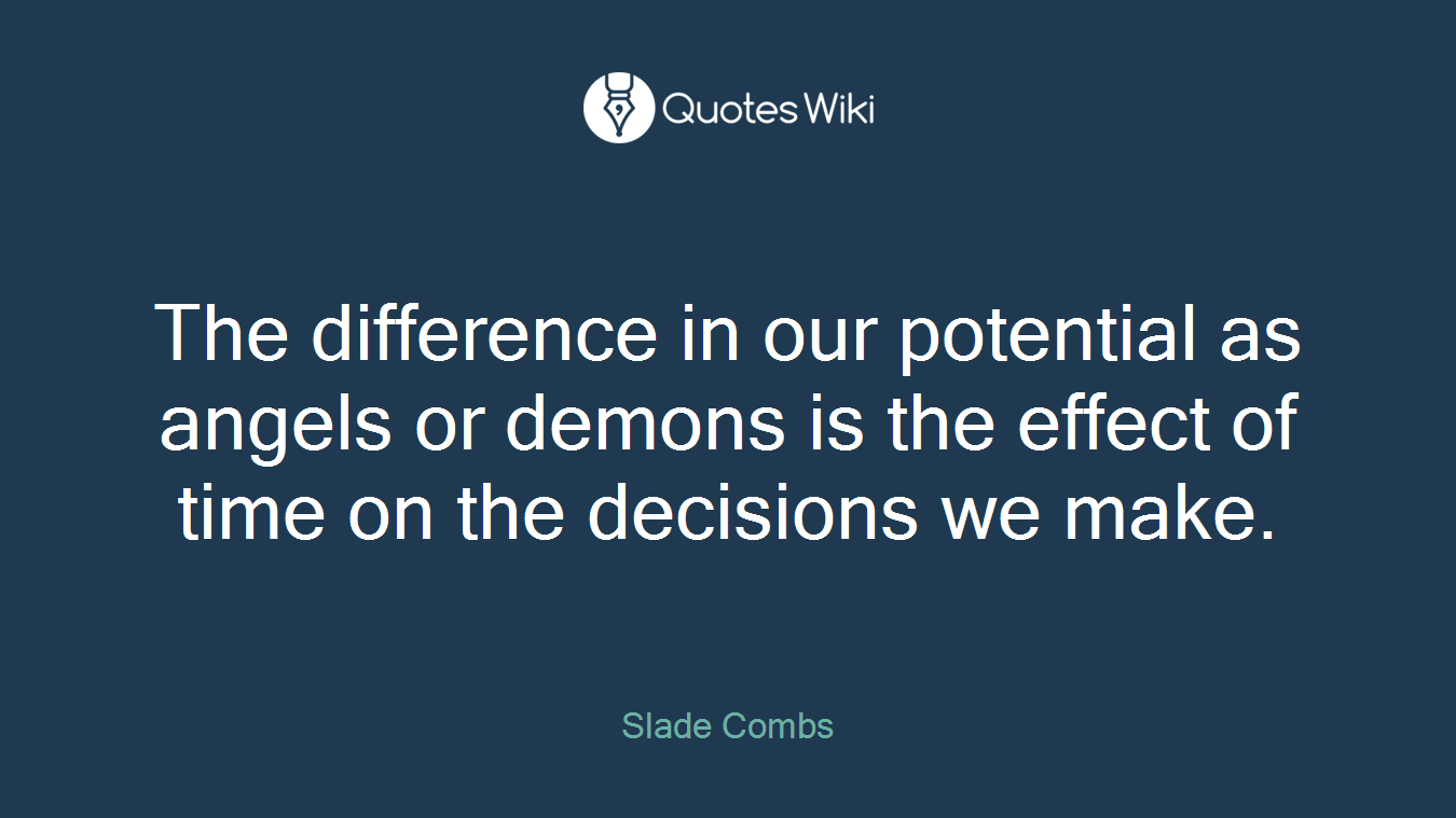 The difference in our potential as angels or demons is the effect of time on the decisions we make.