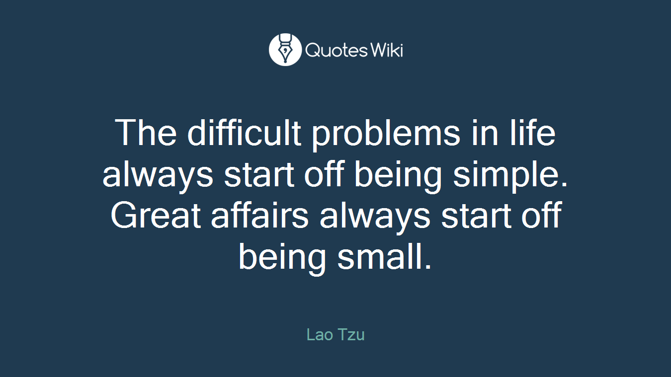 The difficult problems in life always start off being simple. Great affairs always start off being small.