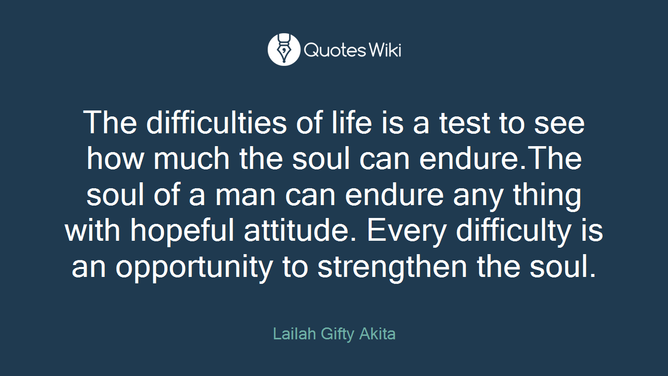The difficulties of life is a test to see how much the soul can endure.The soul of a man can endure any thing with hopeful attitude. Every difficulty is an opportunity to strengthen the soul.