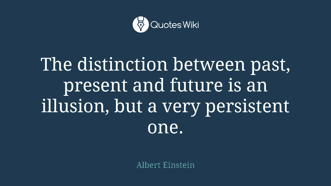 The distinction between past, present and future is an illusion, but a very persistent one.