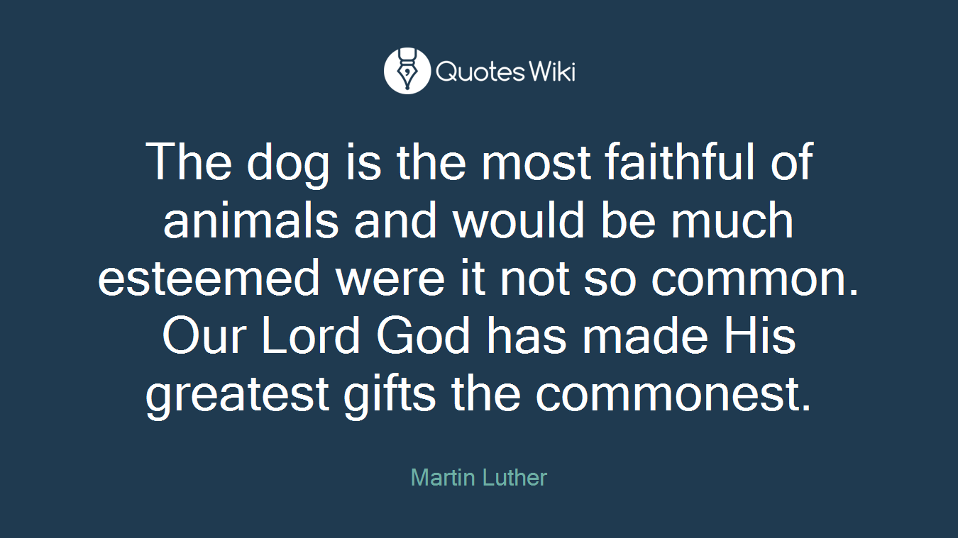 The dog is the most faithful of animals and would be much esteemed were it not so common. Our Lord God has made His greatest gifts the commonest.