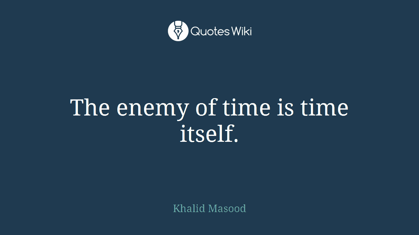 The enemy of time is time itself.
