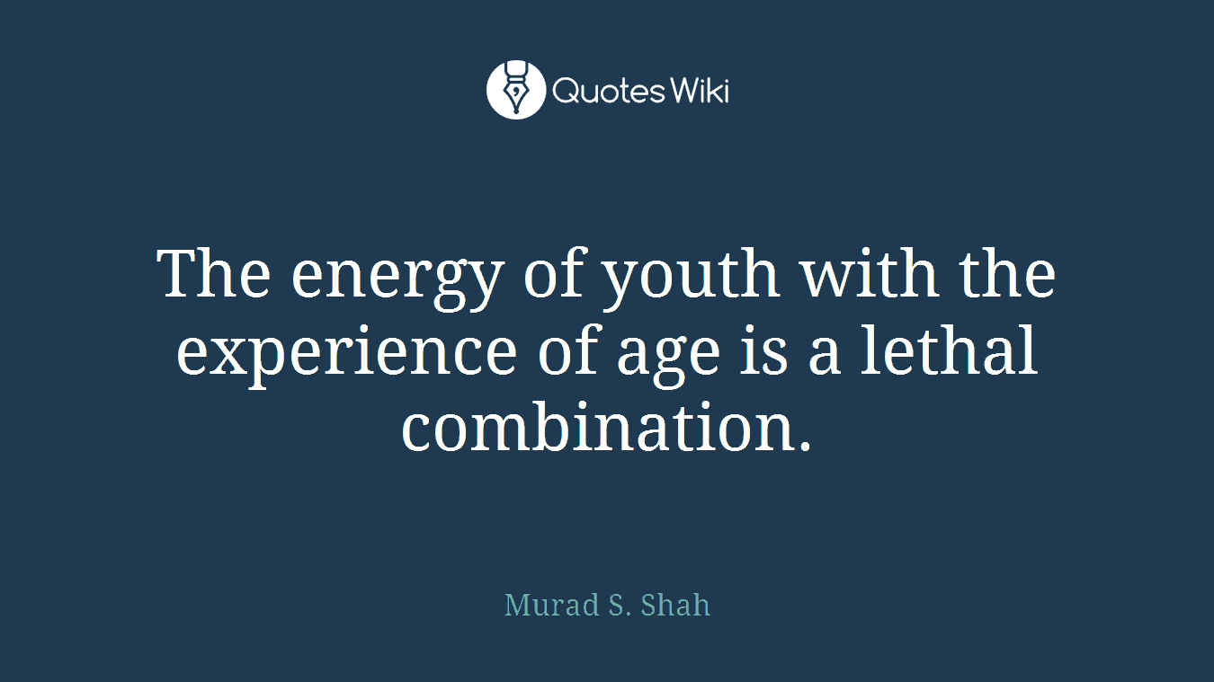 The energy of youth with the experience of age is a lethal combination.