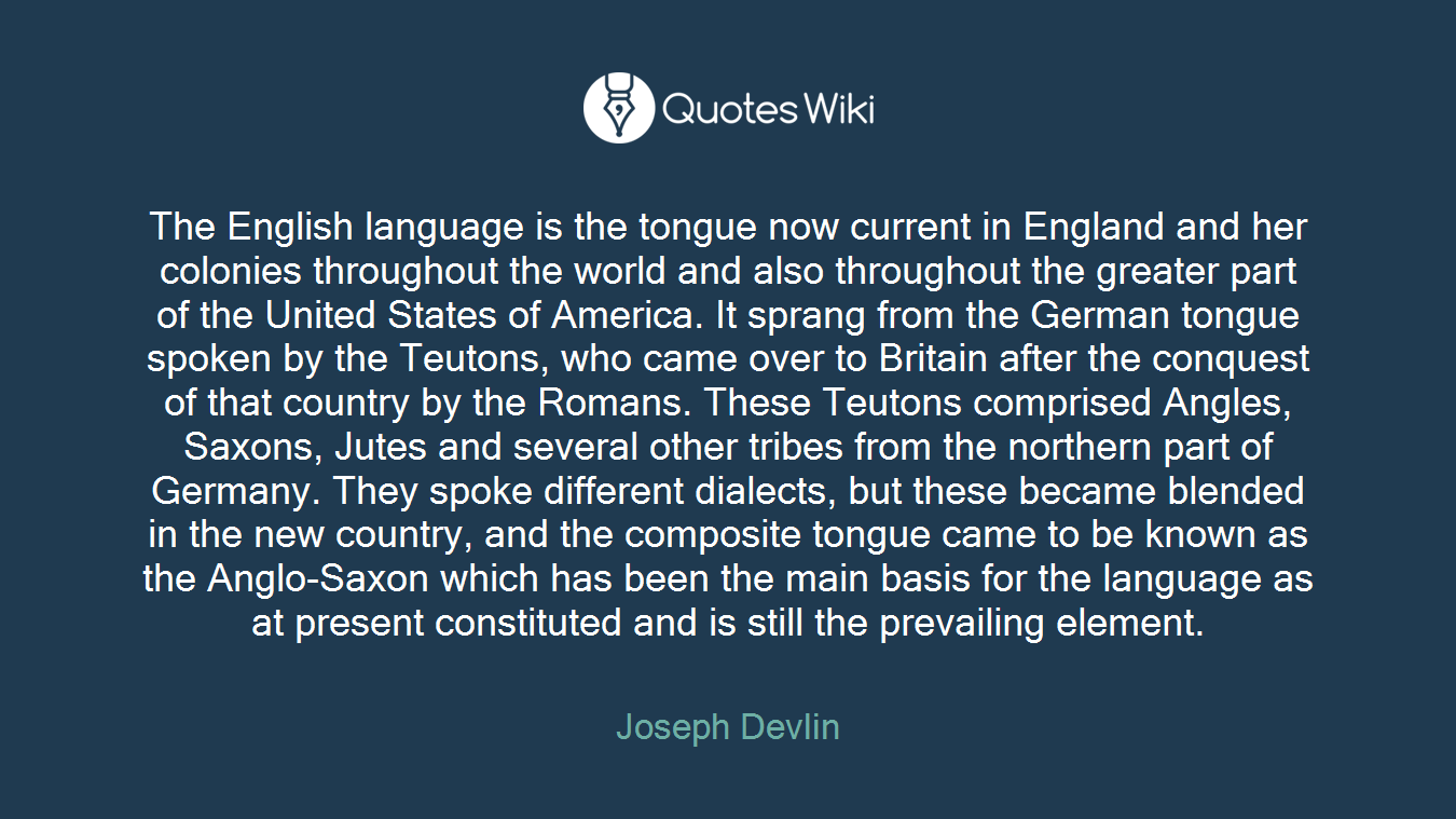 The English language is the tongue now current in England and her colonies throughout the world and also throughout the greater part of the United States of America. It sprang from the German tongue spoken by the Teutons, who came over to Britain after the conquest of that country by the Romans. These Teutons comprised Angles, Saxons, Jutes and several other tribes from the northern part of Germany. They spoke different dialects, but these became blended in the new country, and the composite tongue came to be known as the Anglo-Saxon which has been the main basis for the language as at present constituted and is still the prevailing element.