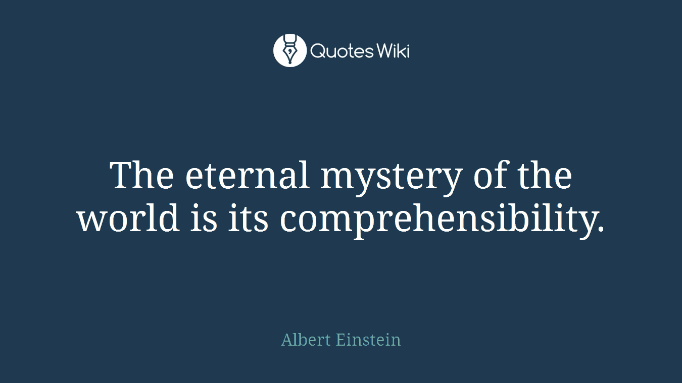 The eternal mystery of the world is its comprehensibility.