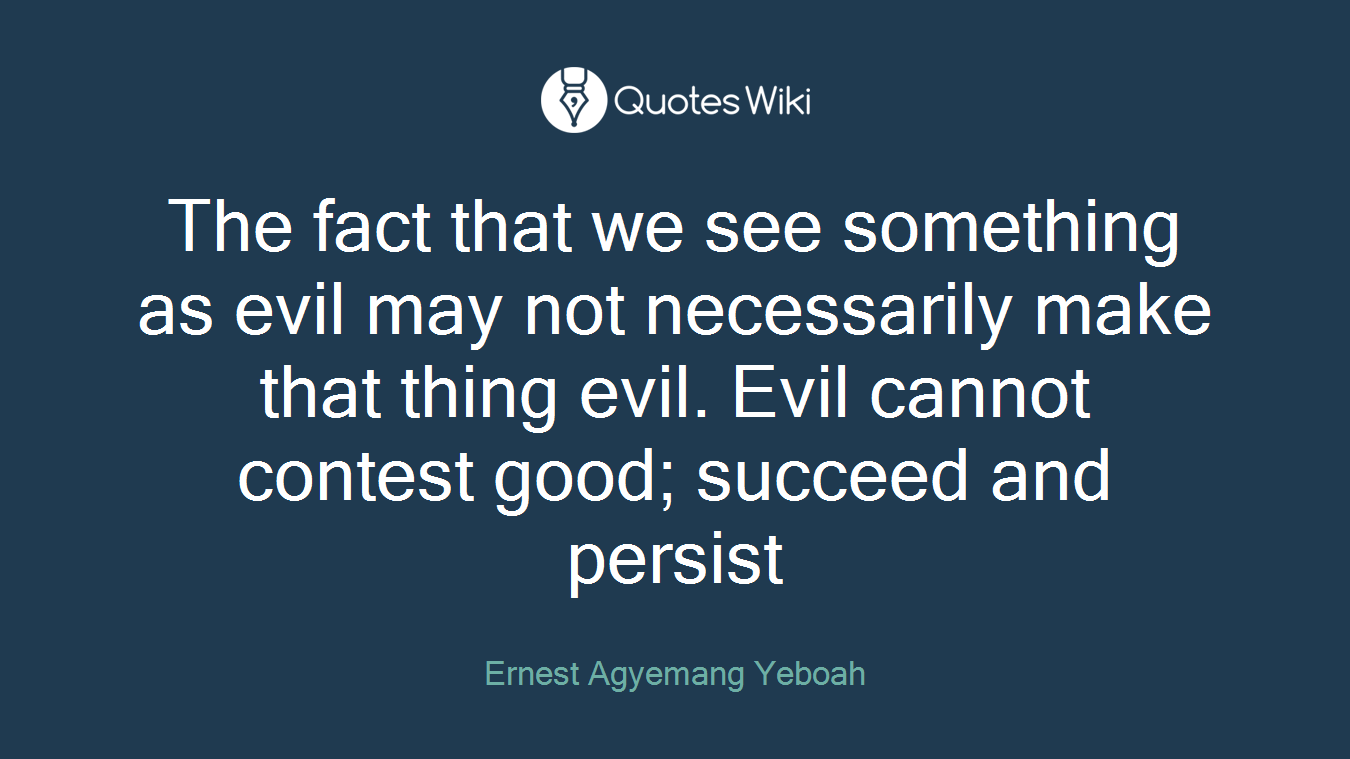 The fact that we see something as evil may not necessarily make that thing evil. Evil cannot contest good; succeed and persist