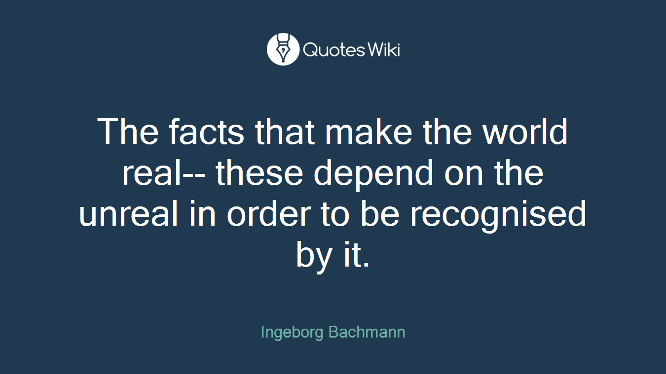 The facts that make the world real-- these depend on the unreal in order to be recognised by it.