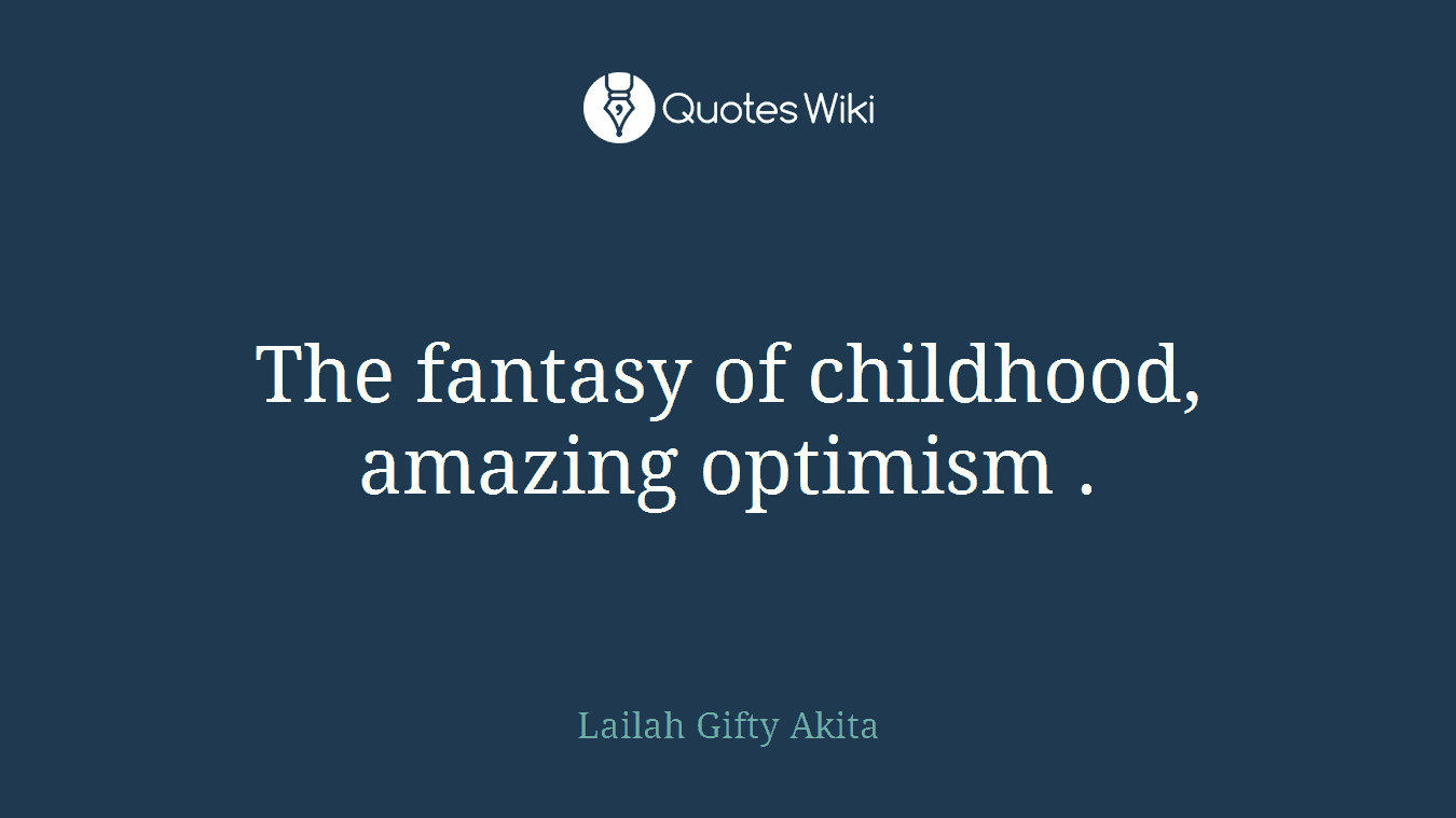 The fantasy of childhood, amazing optimism .