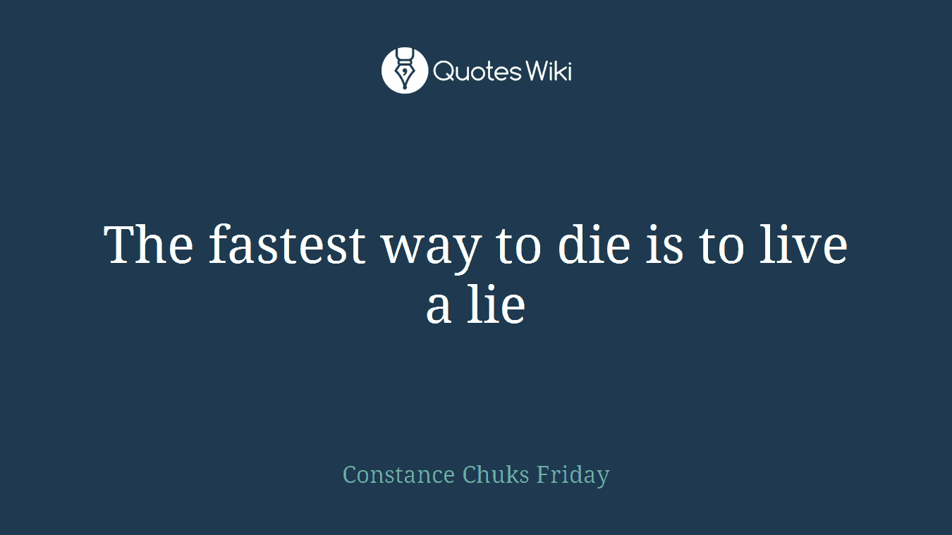 The fastest way to die is to live a lie