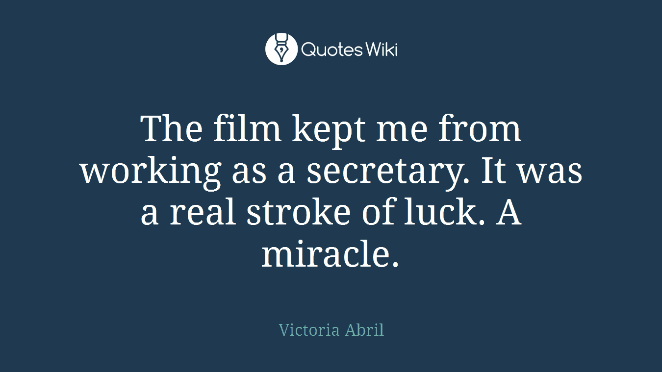 The film kept me from working as a secretary. It was a real stroke of luck. A miracle.