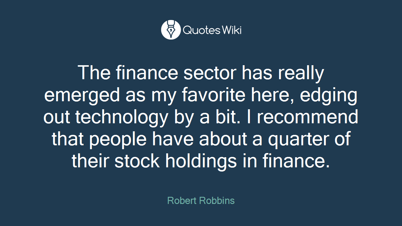 The finance sector has really emerged as my favorite here, edging out technology by a bit. I recommend that people have about a quarter of their stock holdings in finance.