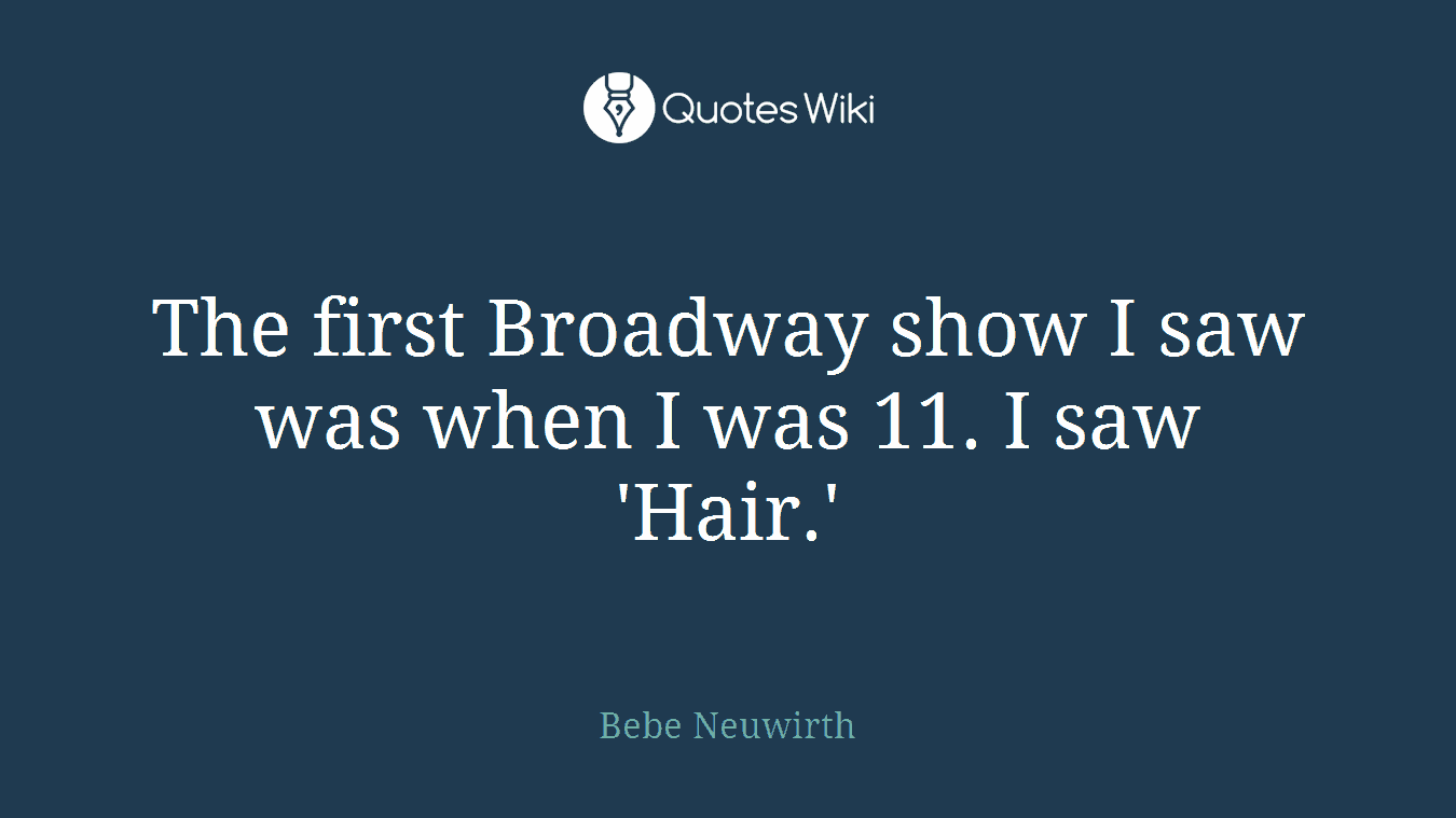 The first Broadway show I saw was when I was 11. I saw 'Hair.'