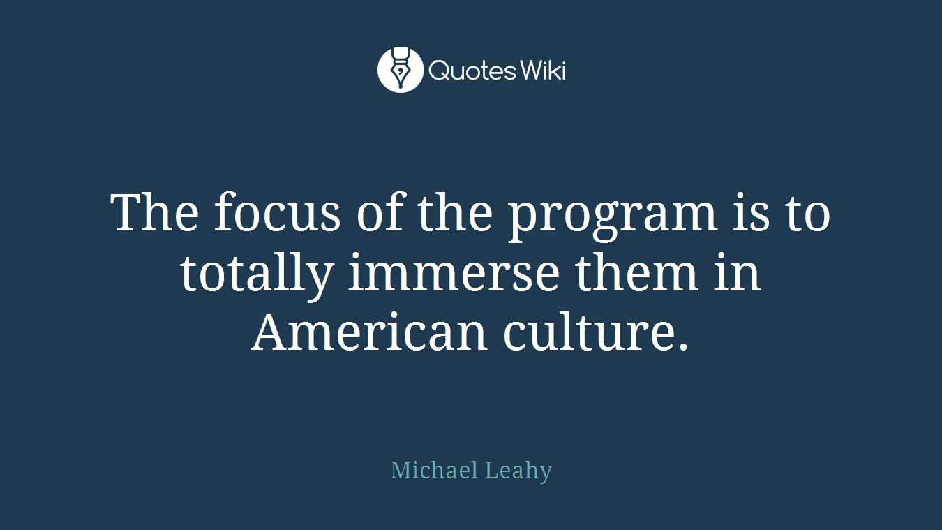 The focus of the program is to totally immerse them in American culture.