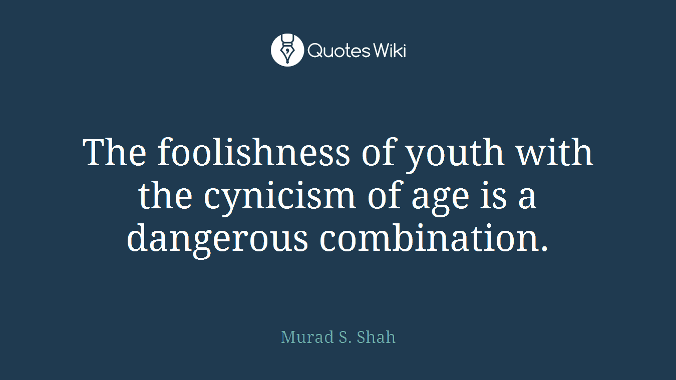 The foolishness of youth with the cynicism of age is a dangerous combination.