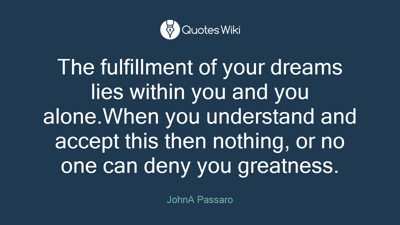 The fulfillment of your dreams lies within you and you alone.When you understand and accept this then nothing, or no one can deny you greatness.