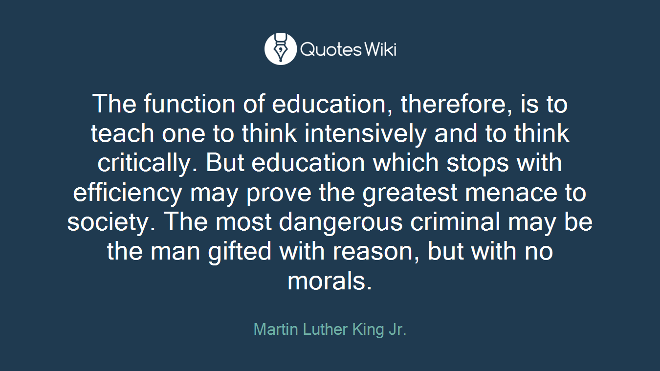 The function of education, therefore, is to teach one to think intensively and to think critically. But education which stops with efficiency may prove the greatest menace to society. The most dangerous criminal may be the man gifted with reason, but with no morals.