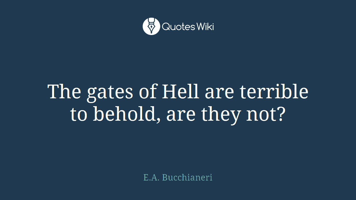 The gates of Hell are terrible to behold, are they not?