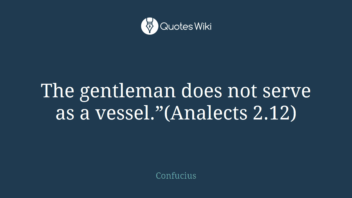 """The gentleman does not serve as a vessel.""""(Analects 2.12)"""