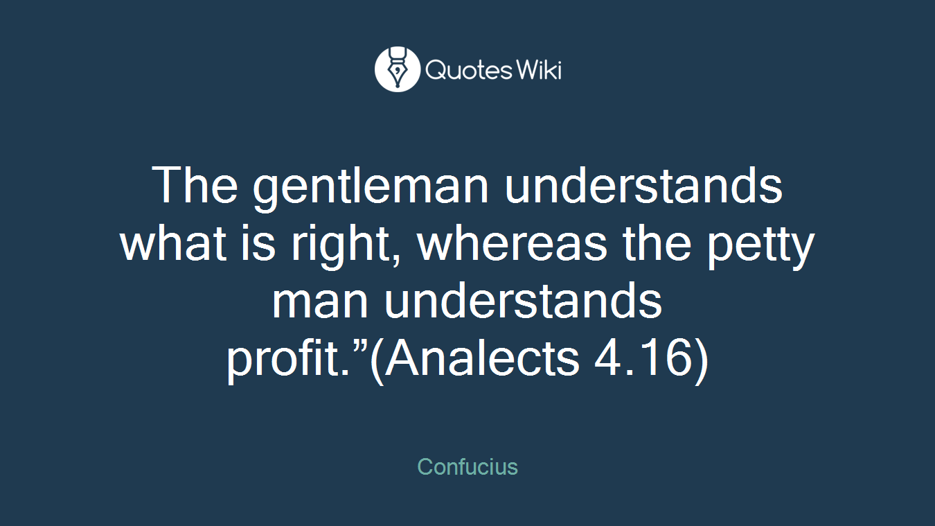 """The gentleman understands what is right, whereas the petty man understands profit.""""(Analects 4.16)"""