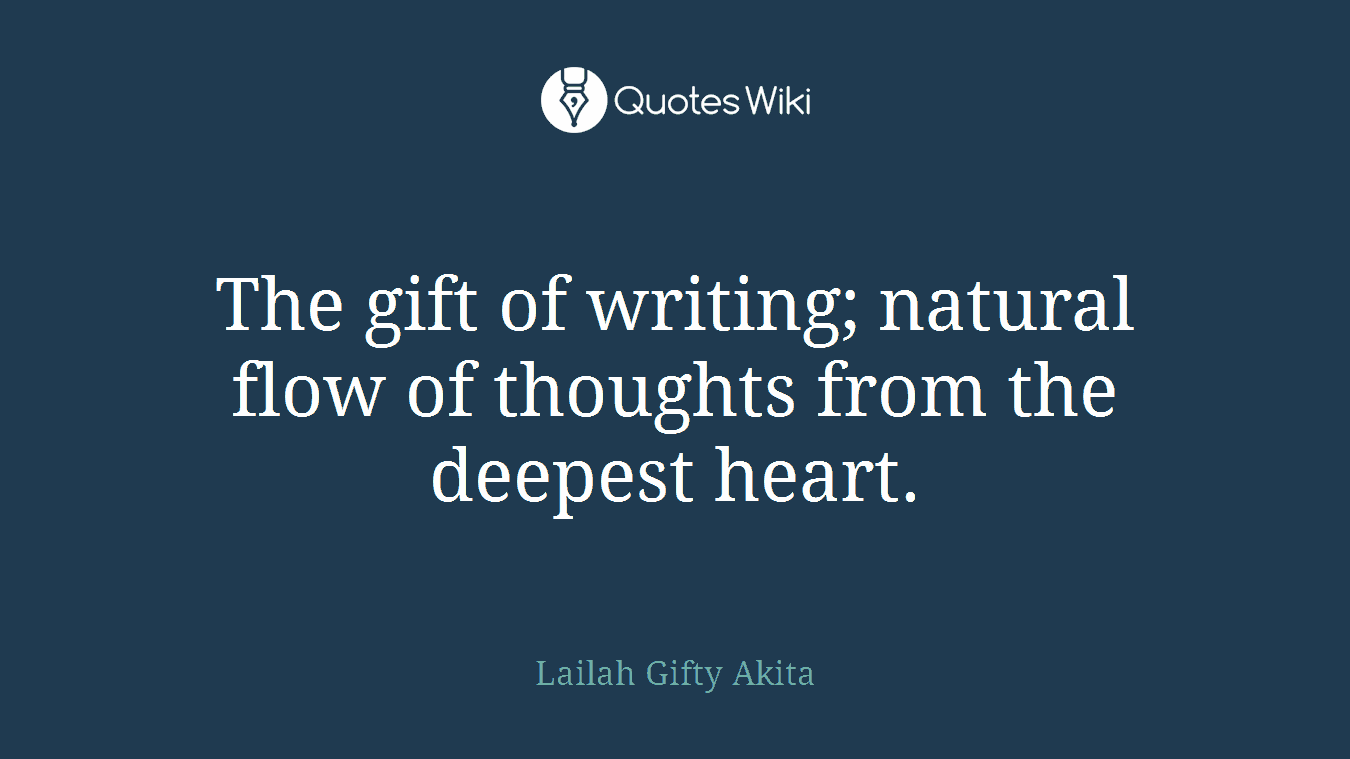The gift of writing; natural flow of thoughts from the deepest heart.