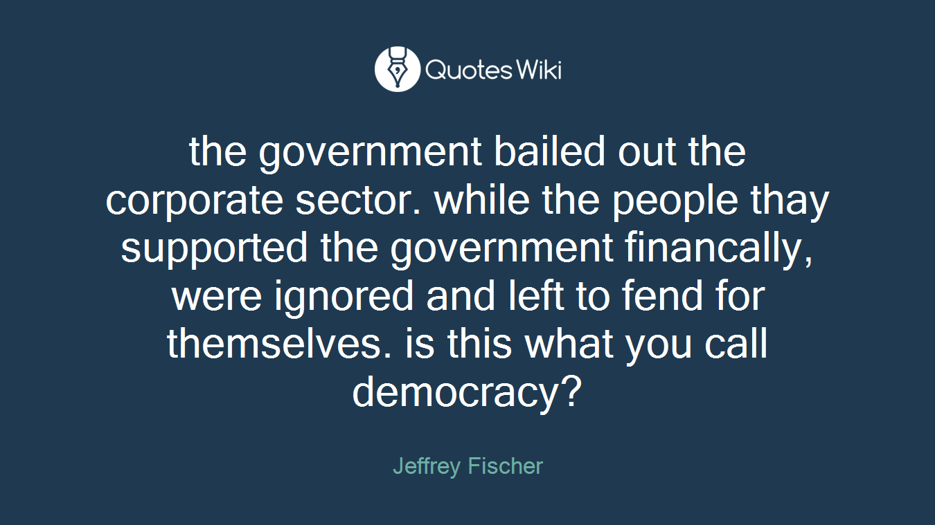 the government bailed out the corporate sector. while the people thay supported the government financally, were ignored and left to fend for themselves. is this what you call democracy?