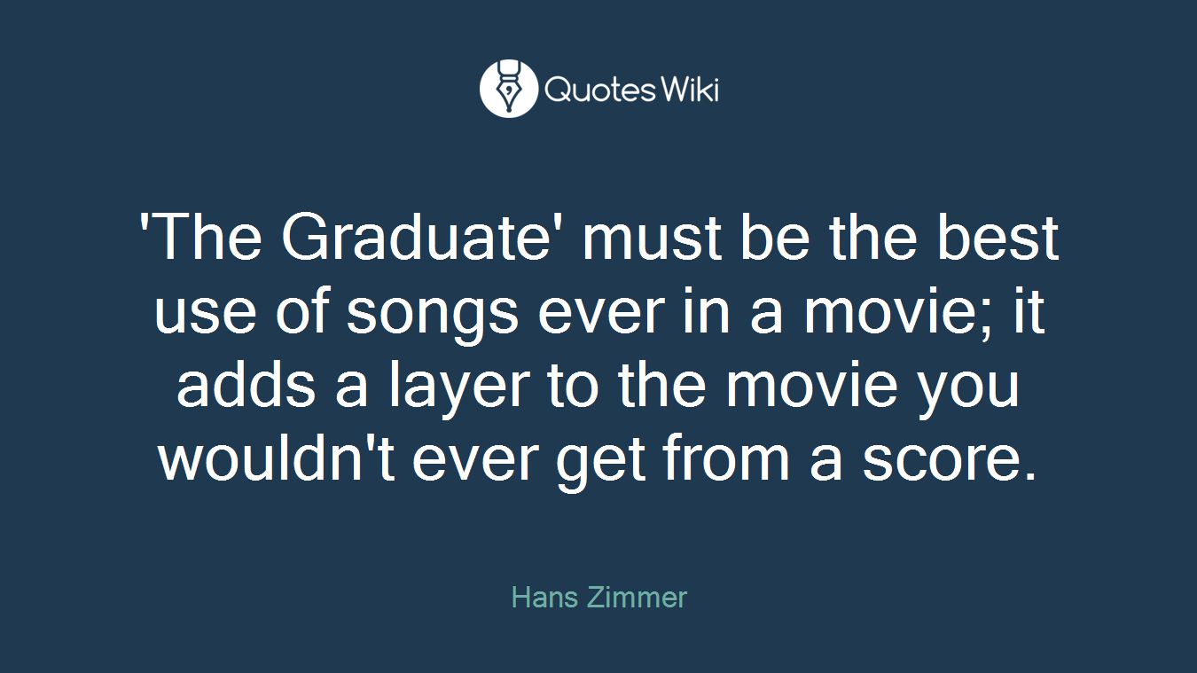 'The Graduate' must be the best use of songs ever in a movie; it adds a layer to the movie you wouldn't ever get from a score.