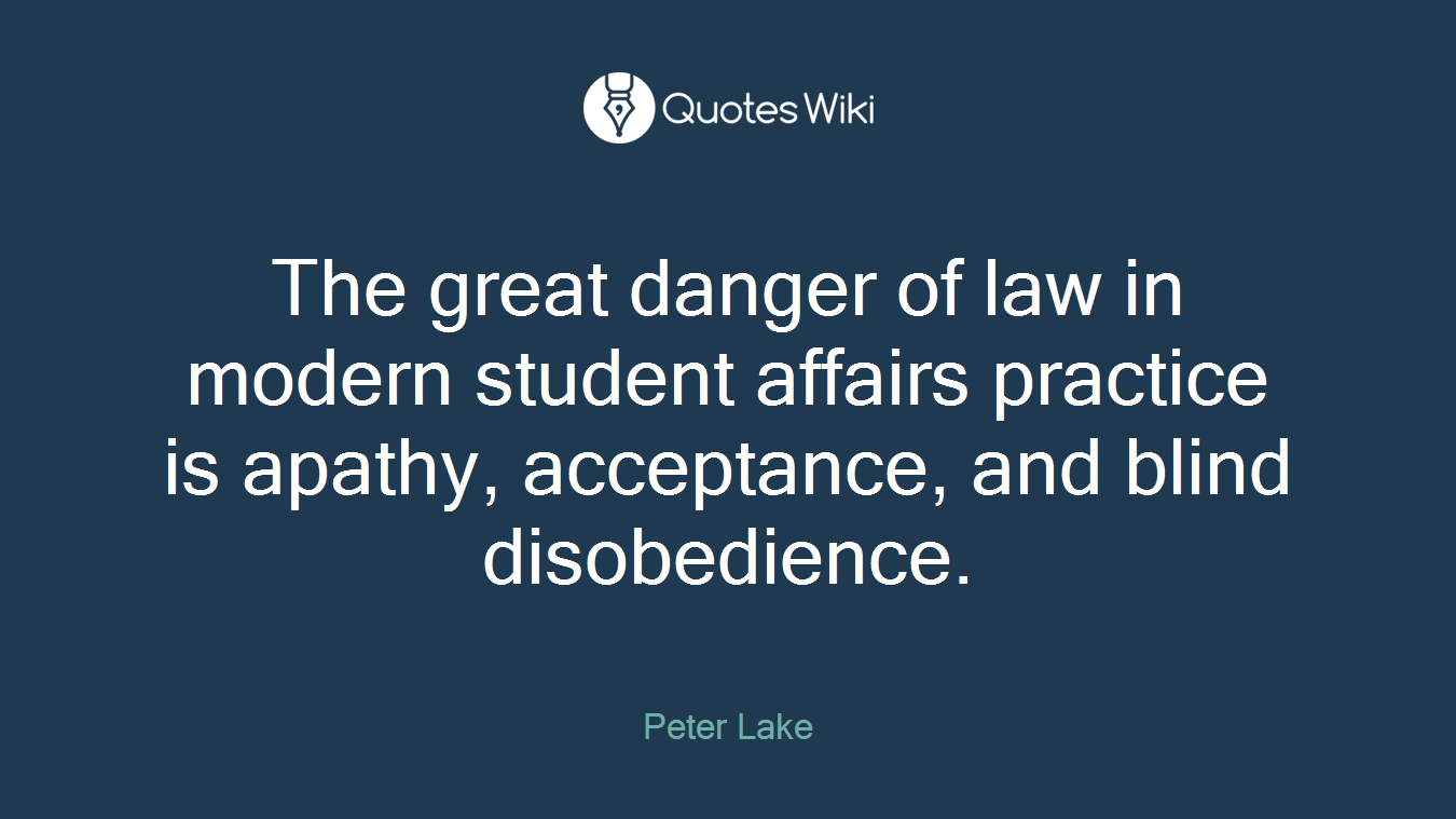 The great danger of law in modern student affairs practice is apathy, acceptance, and blind disobedience.