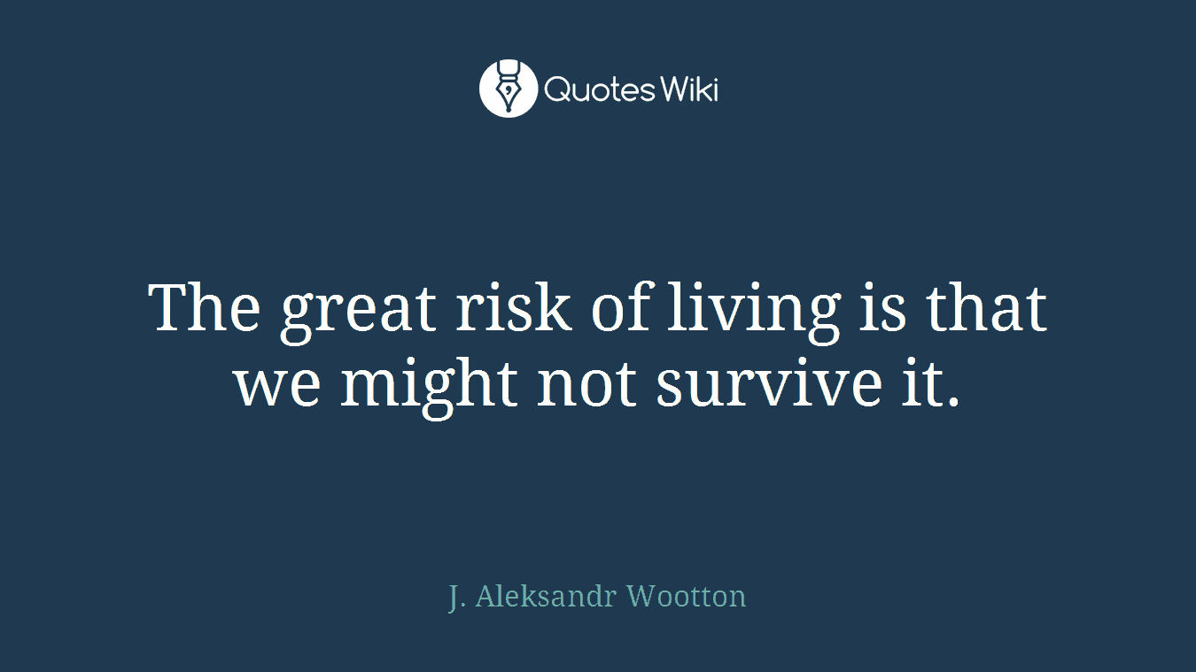 The great risk of living is that we might not survive it.