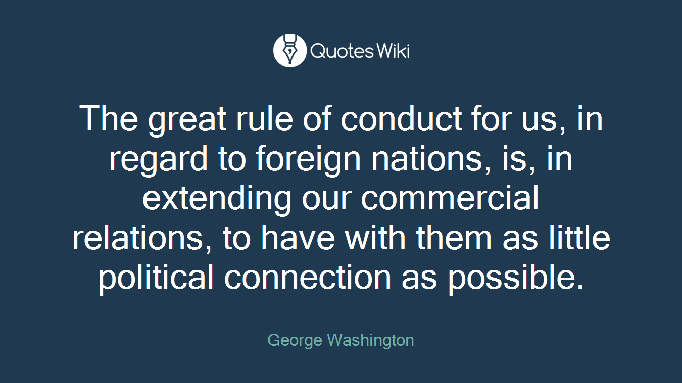 The great rule of conduct for us, in regard to foreign nations, is, in extending our commercial relations, to have with them as little political connection as possible.