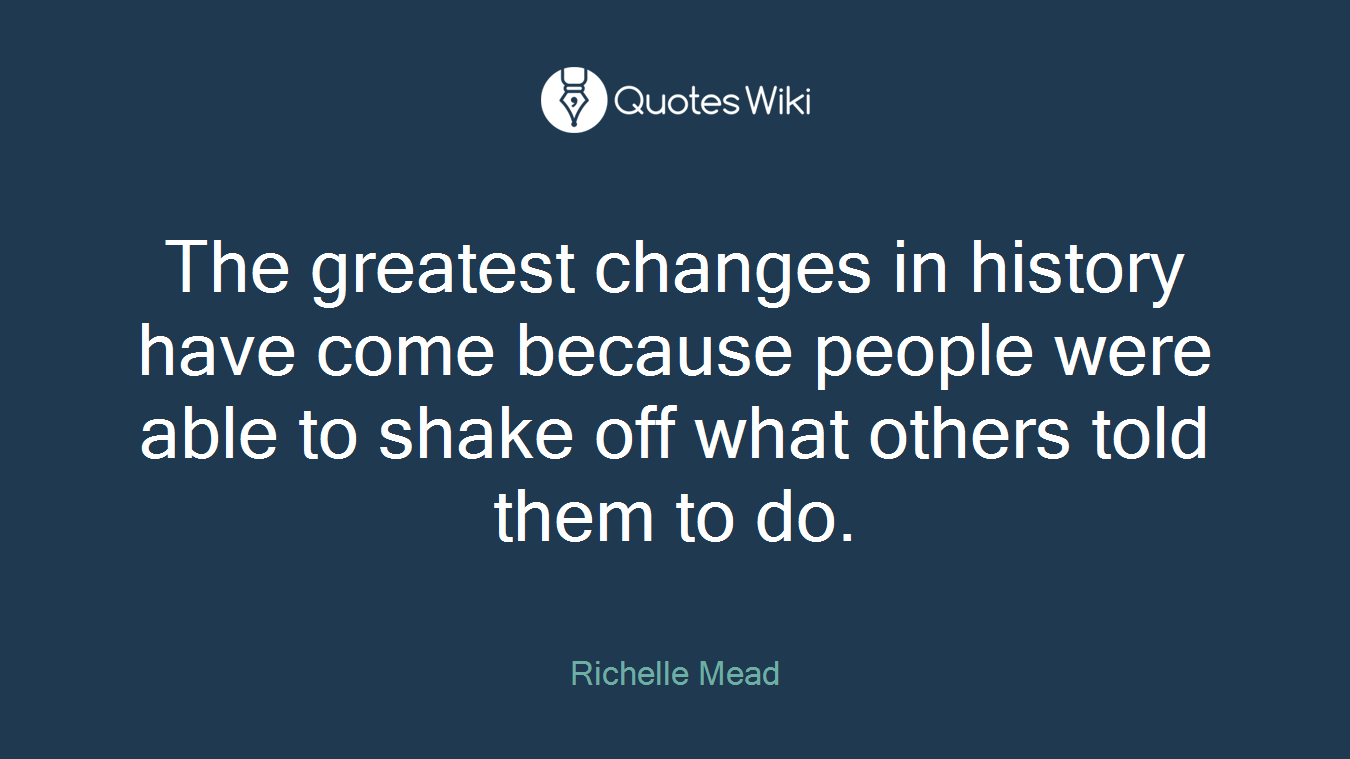 The greatest changes in history have come because people were able to shake off what others told them to do.