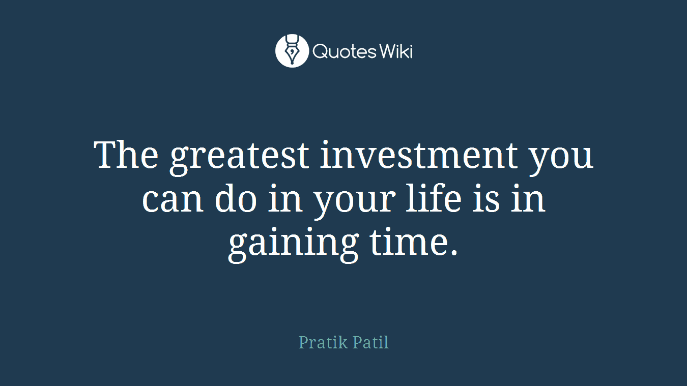 The greatest investment you can do in your life is in gaining time.