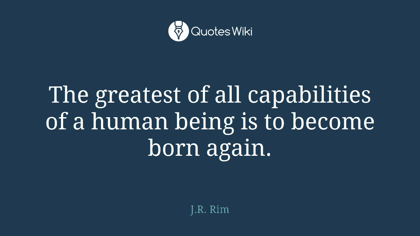 The greatest of all capabilities of a human being is to become born again.