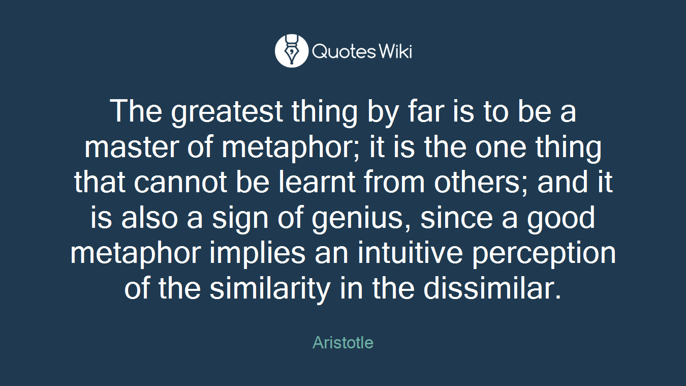 The greatest thing by far is to be a master of metaphor; it is the one thing that cannot be learnt from others; and it is also a sign of genius, since a good metaphor implies an intuitive perception of the similarity in the dissimilar.
