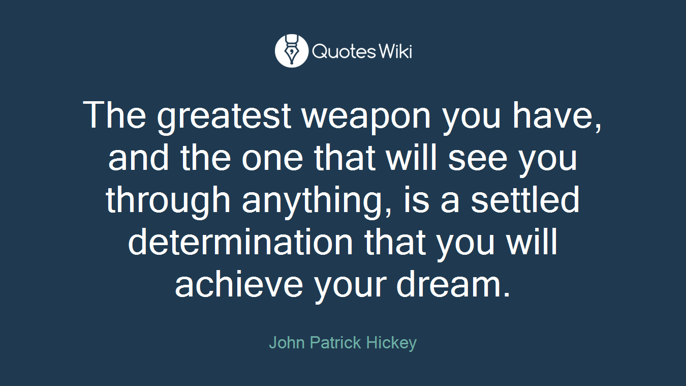 The greatest weapon you have, and the one that will see you through anything, is a settled determination that you will achieve your dream.