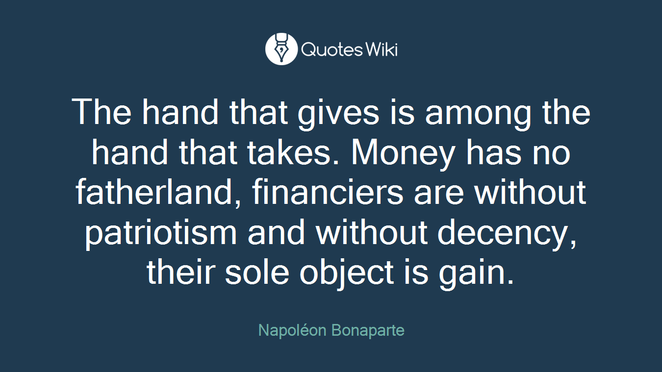 The hand that gives is among the hand that takes. Money has no fatherland, financiers are without patriotism and without decency, their sole object is gain.