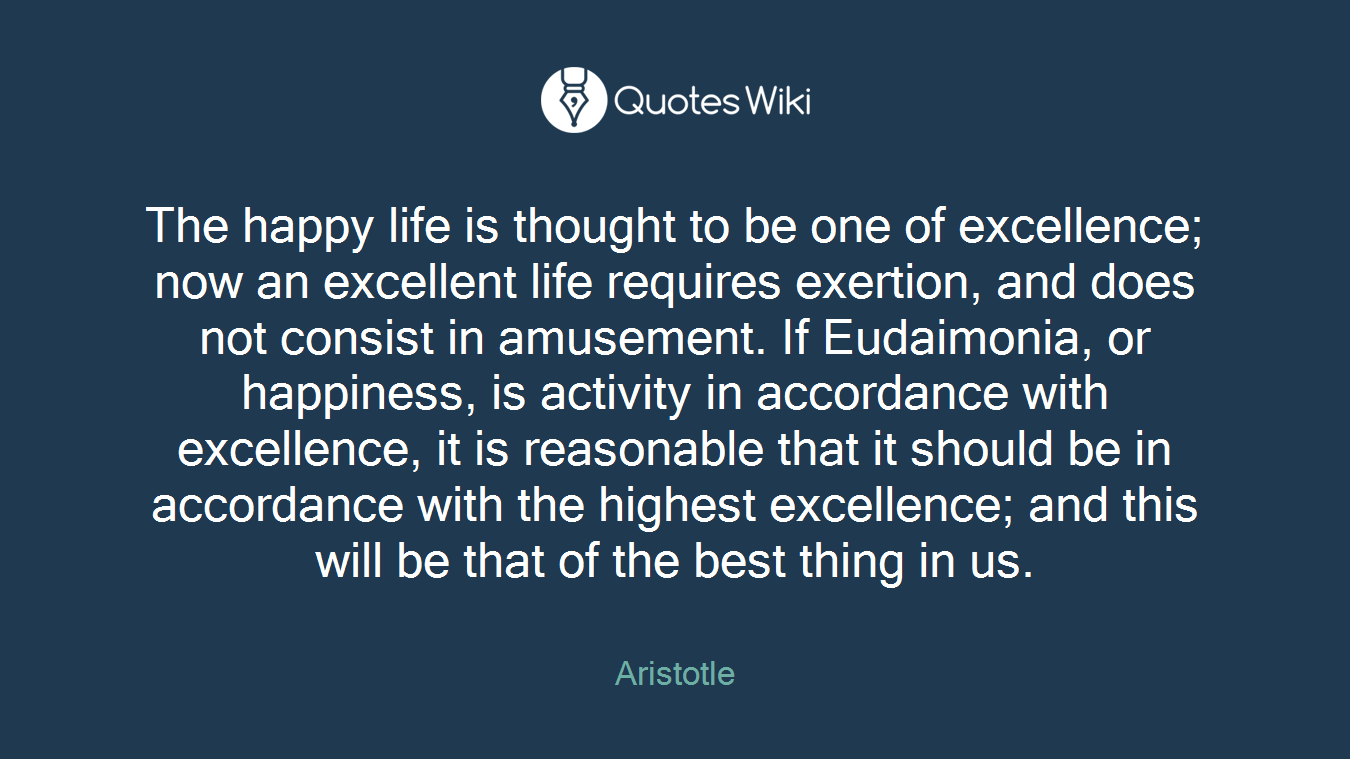 The happy life is thought to be one of excellence; now an excellent life requires exertion, and does not consist in amusement. If Eudaimonia, or happiness, is activity in accordance with excellence, it is reasonable that it should be in accordance with the highest excellence; and this will be that of the best thing in us.