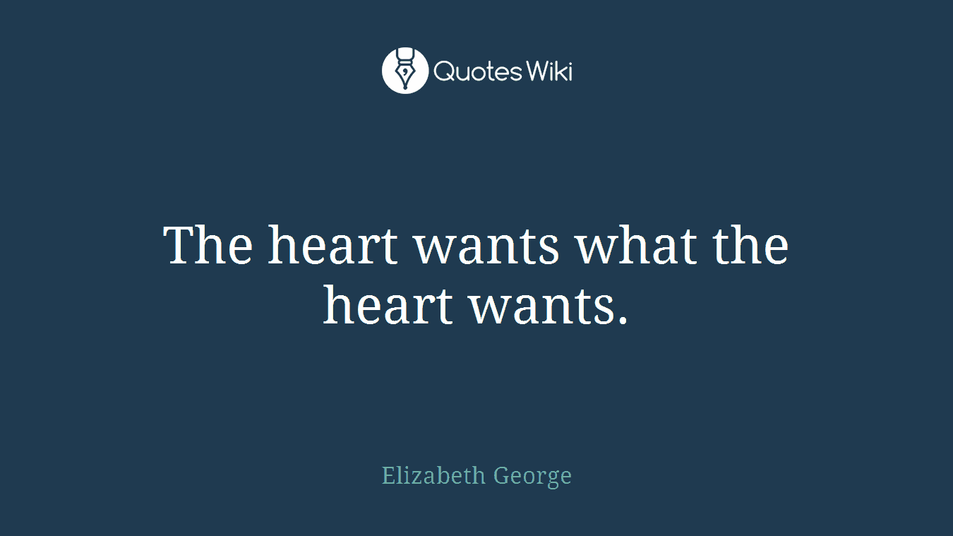 The heart wants what the heart wants.