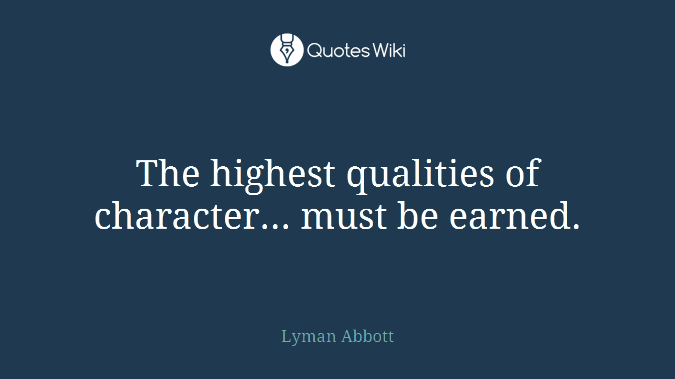 The highest qualities of character... must be earned.