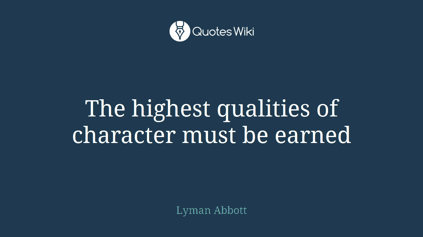 The highest qualities of character must be earned